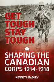 Get Tough Stay Tough : Shaping the Canadian Corps 1914-1918