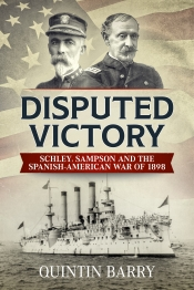 Disputed Victory : Schley, Sampson and the Spanish-American War of 1898