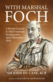 With Marshal Foch : A British General at Allied Supreme Headquarters April-November 1918