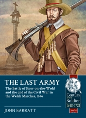 The Last Army : The Battle of Stow-on-the-Wold and the End of the Civil War in the Welsh Marches 1646