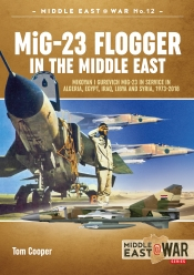 MiG-23 Flogger in the Middle East : Mikoyan I Gurevich MiG-23 in Service in Algeria, Egypt, Iraq, Libya and Syria, 1973 Until Today