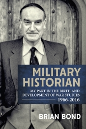 Military Historian : My Part in the Birth and Development of War Studies 1966-2016