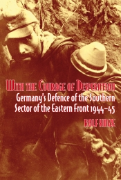 With the Courage of Desperation : Germany's Defence of the Southern Sector of the Eastern Front 1944-45