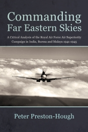 Commanding Far Eastern Skies : A Critical Analysis of the Royal Air Force Air Superiority Campaign in India, Burma and Malaya 1941-1945