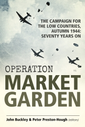 Operation Market Garden : The Campaign for the Low Countries Autumn 1944 Seventy Years On