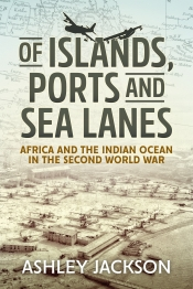 Of Islands, Ports and Sea Lanes : Africa and the Indian Ocean in the Second World War