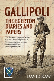 Gallipoli The Egerton Diaries and Papers : The diaries and papers of Major-General Granville Egerton CB Commanding 52nd Lowland Division at Gallipoli, June-September, 1915