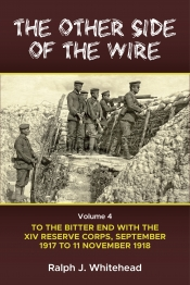 The Other Side of the Wire Volume 4 : With the XIV Reserve Corps: to the Bitter End, September 1917 to 11 November 1918