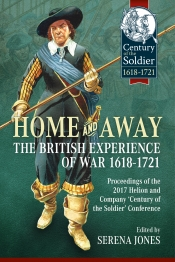 Home and Away : The British Experience of War 1618-1721. Proceedings of the 2017 Helion and Company 'Century of the Soldier' Conference