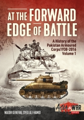 At the Forward Edge of Battle A History of the Pakistan Armoured Corps 1938-2016 Volume 1