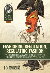 Fashioning Regulation Regulating Fashion The Uniforms and Dress of the British Army 1800-1815 Volume 1