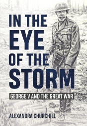 In the Eye of the Storm : George V and the Great War