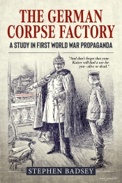 The German Corpse Factory : A Study In First World War Propaganda