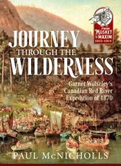 Journey Through the Wilderness : Garnet Wolseley's Canadian Red River Expedition of 1870