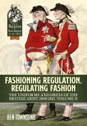 Fashioning Regulation Regulating Fashion The Uniforms and Dress of the British Army 1800-1815 Volume 2