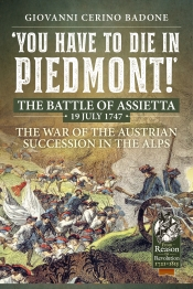 You Have to Die in Piedmont! : The Battle of Assietta, 19 July 1747. The War of the Austrian Succession in the Alps