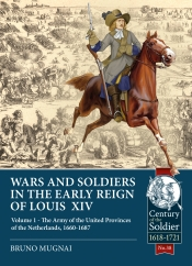 Wars and Soldiers in the Early Reign of Louis XIV Volume 1 : The Army of the United Provinces of the Netherlands 1660-1687