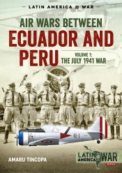 Air Wars Between Ecuador and Peru Volume 1 : The July 1941 War
