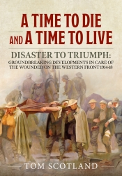 A Time to Die and a Time to Live : Disaster to Triumph: Groundbreaking Developments in Care of the Wounded on the Western Front 1914-18