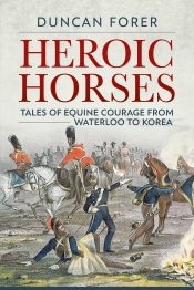 Heroic Horses : Tales of Equine Courage and Endurance in Wars from Waterloo to Korea