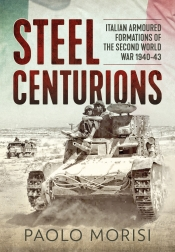 Steel Centurions : Italian Armoured Formations of the Second World War 1940-43