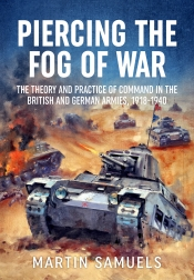 Piercing The Fog : The Theory and Practice of Command in the British and German Armies, 1918-1940