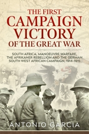 The First Campaign Victory of the Great War : South Africa, Manoeuvre Warfare, the Afrikaner Rebellion and the German South West African Campaign, 1914-1915