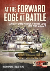 At the Forward Edge of Battle : A History of the Pakistan Armoured Corps 1938-2016 Volume 2