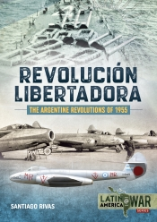 The Argentine Revolutions Of 1955 : Revolucion Libertadora