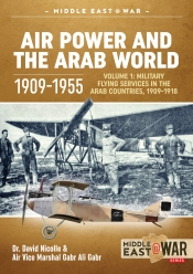 Air Power and the Arab World 1909-1955 Volume 1 : Military Flying Services in Arab Countries, 1909-1918