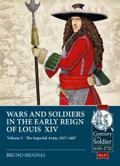 Wars and Soldiers in the Early Reign of Louis XIV Volume 2 : The Imperial Army 1657-1687