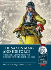 The Saxon Mars And His Force : The Saxon Army During the Reign of John George III 1680-1691