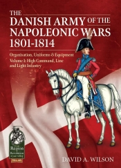 The Danish Army of the Napoleonic Wars 1807-1814 : Volume 1: High Command, Line and Light Infantry