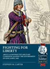 Fighting for Liberty : Argyll & Monmouth's Military Campaigns against the Government of King James, 1685