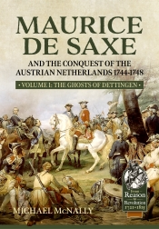 Maurice de Saxe and the Conquest of the Austrian Netherlands 1744-1748 Volume 1 : The Ghosts of Dettingen