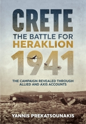 The Battle for Heraklion. Crete 1941 : The Campaign Revealed Through Allied and Axis Accounts