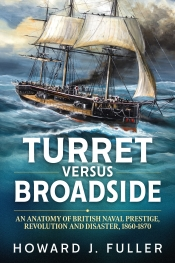 Turret versus Broadside : An Anatomy of British Naval Prestige, Revolution and Disaster 1860-1870