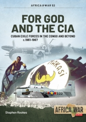For God and the CIA : Cuban Exile Forces in the Congo and Beyond c.1961-1967
