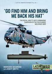 Go Find Him and Bring Me Back His Hat : The Royal Navy's Anti-Submarine Campaign in the Falklands/Malvinas War