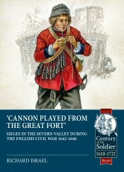 Cannon Played from the Great Fort : Sieges in the Severn Valley during the English Civil War 1642-1646