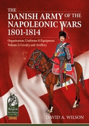 The Danish Army of the Napoleonic Wars 1801-1814 Volume 2 : Organization Uniforms & Equipment Cavalry and Artillery