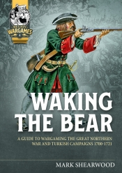 Waking the Bear : A Guide to Wargaming the Great Northern and Turkish Wars 1700-1721