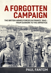 A Forgotten Campaign : The British Armed Forces in France 1940 - From Dunkirk to the Armistice