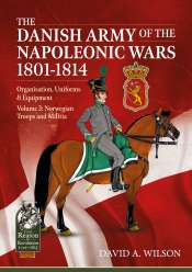 The Danish Army of the Napoleonic Wars 1801-1814 Volume 3 : Organization Uniforms & Equipment Norwegian Troops and Militia
