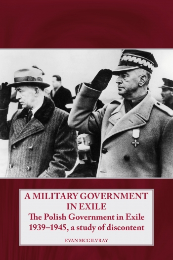 A Military Government In Exile : The Polish Government in Exile 1939-1945, a Study of Discontent