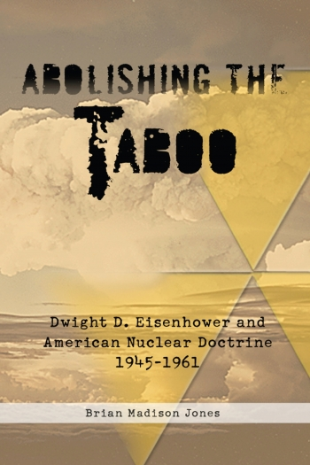 Abolishing the Taboo : Dwight D. Eisenhower and American Nuclear Doctrine 1945-1961