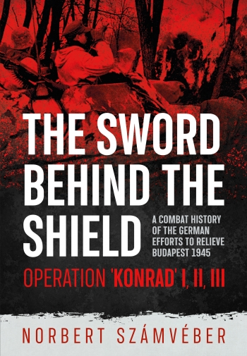The Sword Behind The Shield : A Combat History of the German Efforts to Relieve Budapest 1945 - Operation 'Konrad' I, III, III