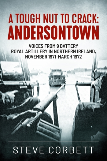 A Tough Nut To Crack - Andersonstown : Voices from 9 Battery Royal Artillery in Northern Ireland November 1971-March 1972