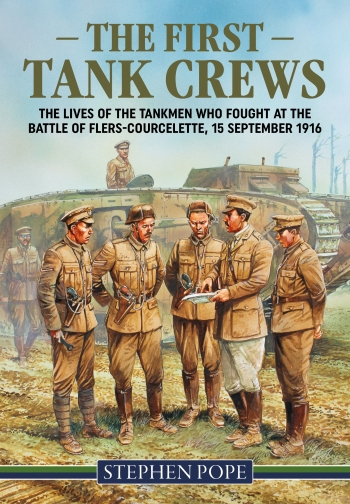 The First Tank Crews : The Lives of the Tankmen who Fought at the Battle of Flers Courcelette 15 September 1916
