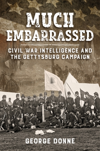 Much Embarrassed : Civil War Intelligence and the Gettysburg Campaign